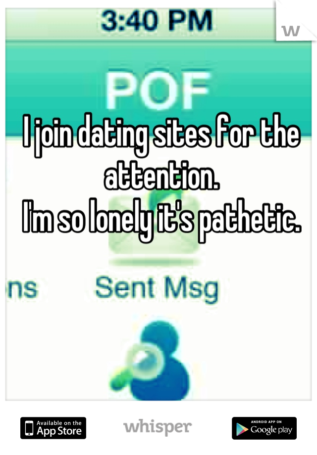 I join dating sites for the attention.  I'm so lonely it's pathetic.