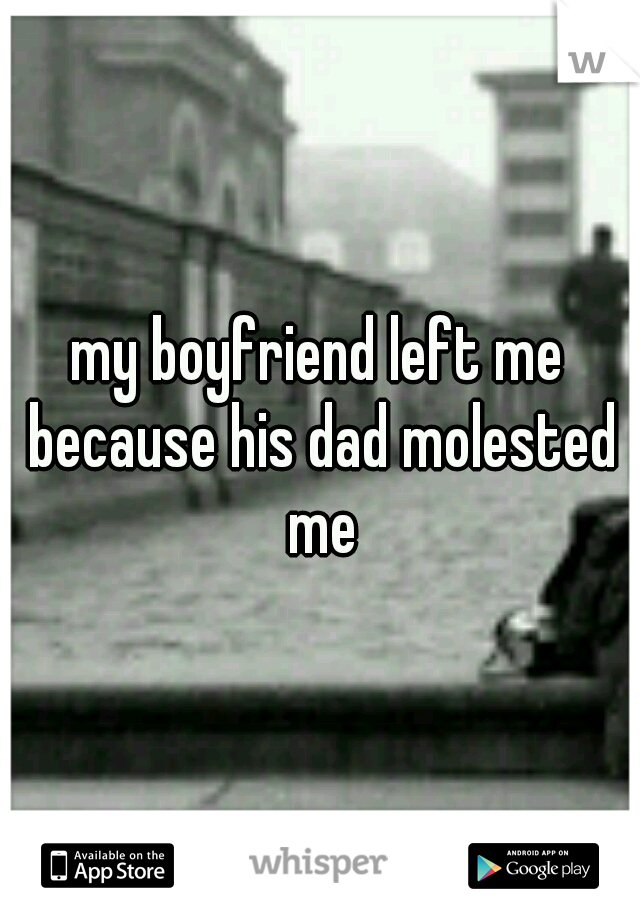 my boyfriend left me because his dad molested me