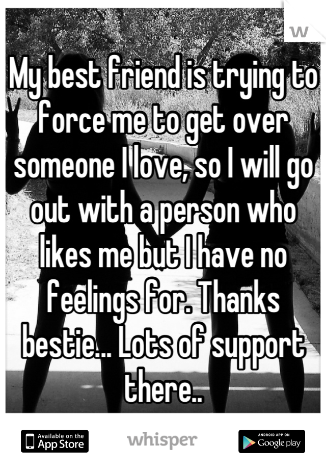 My best friend is trying to force me to get over someone I love, so I will go out with a person who likes me but I have no feelings for. Thanks bestie... Lots of support there..