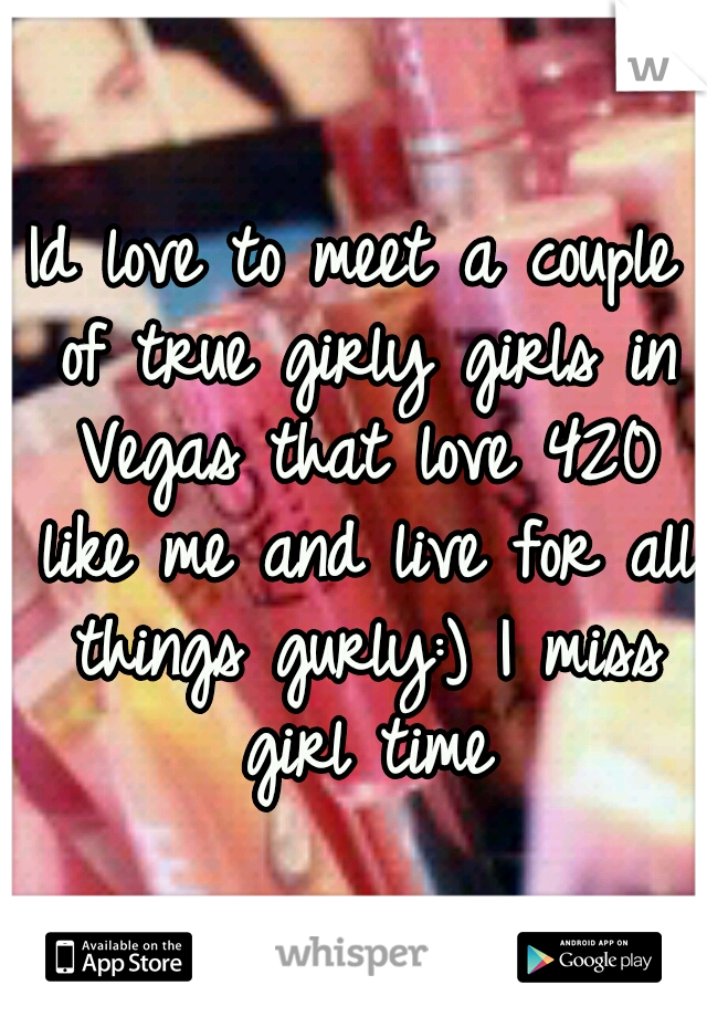 Id love to meet a couple of true girly girls in Vegas that love 420 like me and live for all things gurly:) I miss girl time