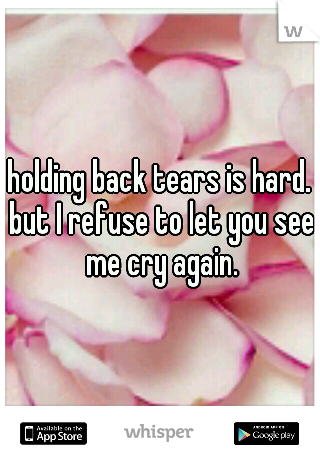 holding back tears is hard. but I refuse to let you see me cry again.