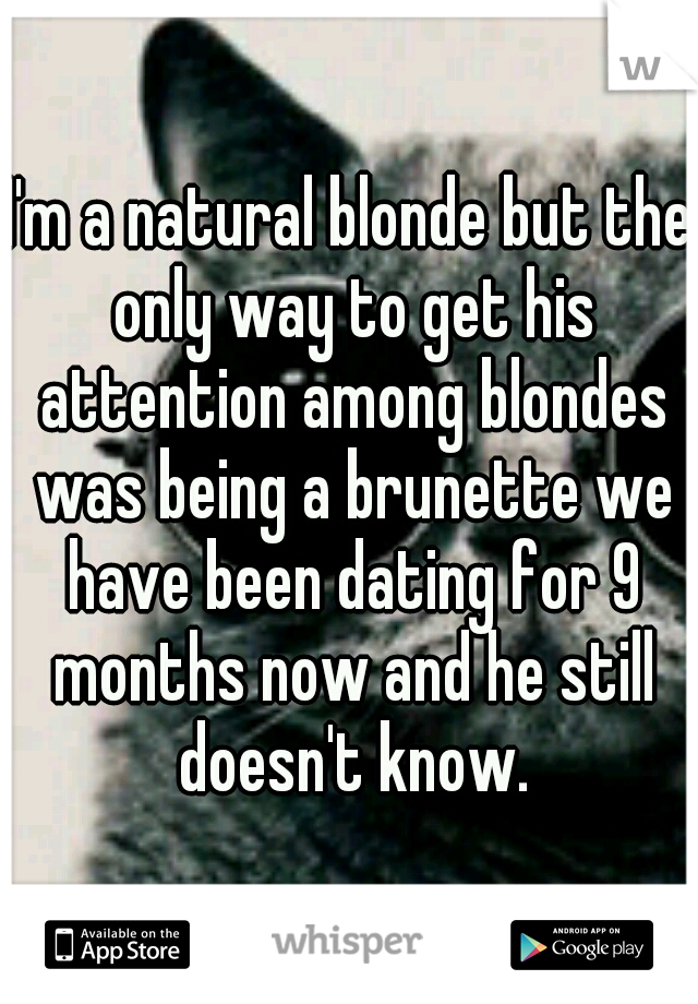 I'm a natural blonde but the only way to get his attention among blondes was being a brunette we have been dating for 9 months now and he still doesn't know.