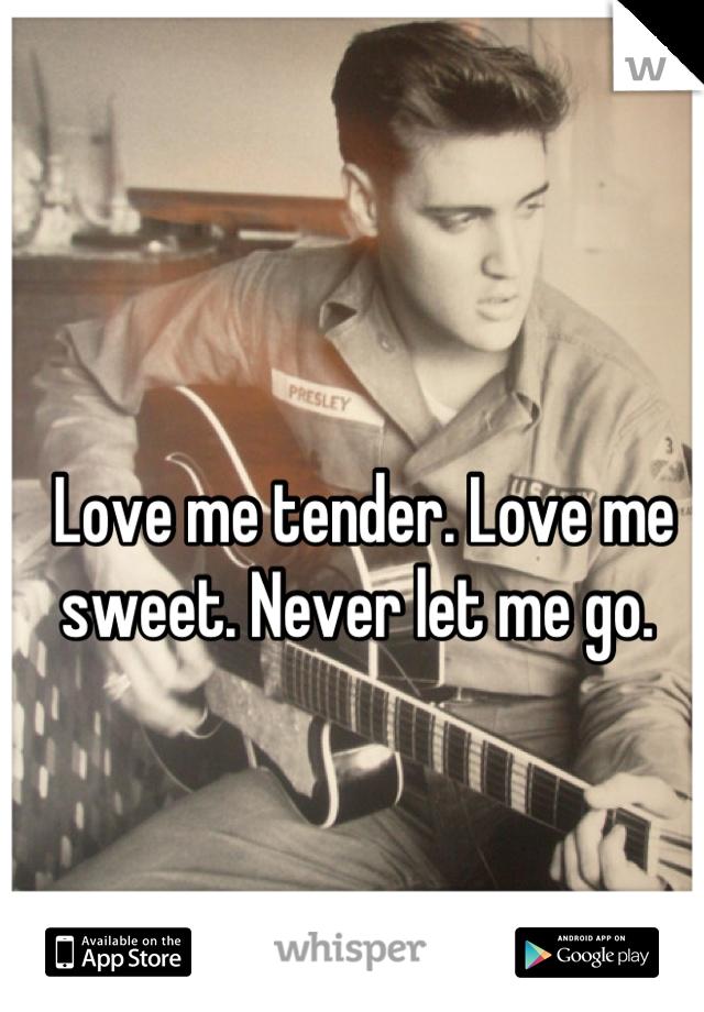 Love me tender. Love me sweet. Never let me go.