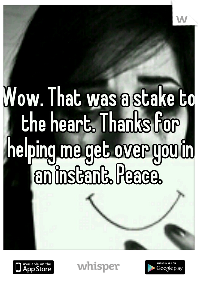Wow. That was a stake to the heart. Thanks for helping me get over you in an instant. Peace.