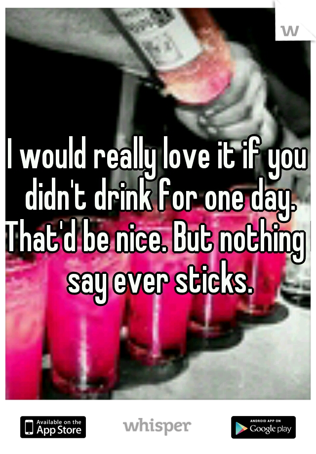 I would really love it if you didn't drink for one day. That'd be nice. But nothing I say ever sticks.