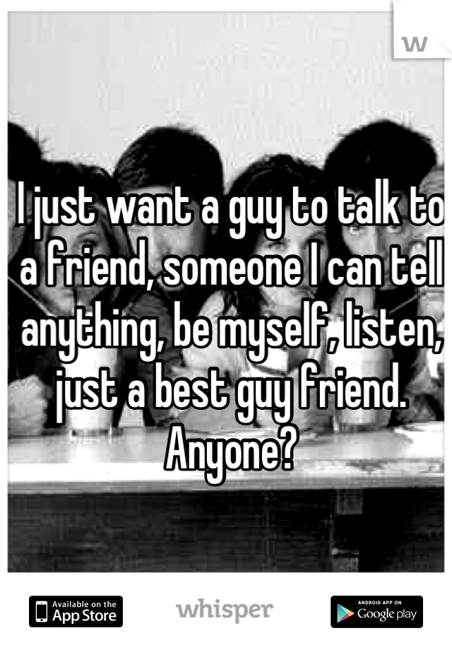 I just want a guy to talk to a friend, someone I can tell anything, be myself, listen, just a best guy friend. Anyone?