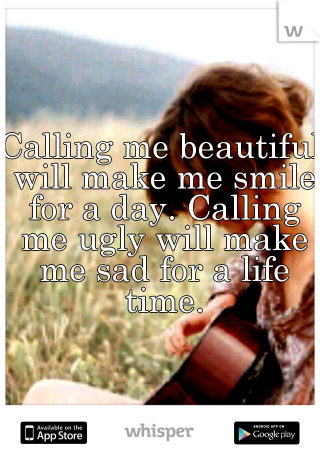 Calling me beautiful will make me smile for a day. Calling me ugly will make me sad for a life time.