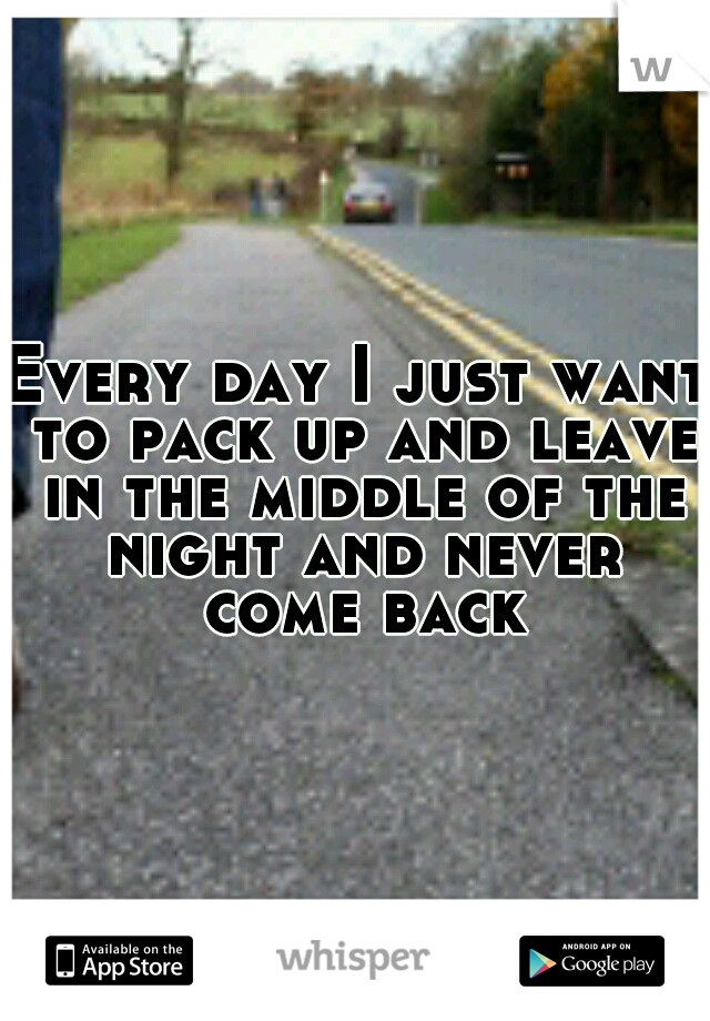 Every day I just want to pack up and leave in the middle of the night and never come back