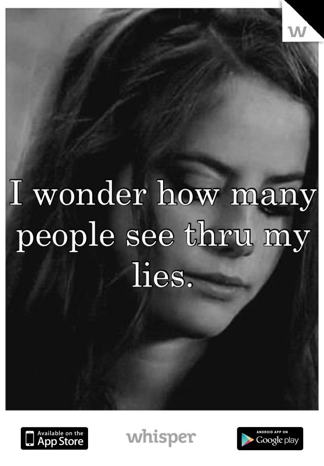 I wonder how many people see thru my lies.
