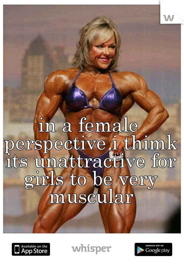in a female perspective i thimk its unattractive for girls to be very muscular