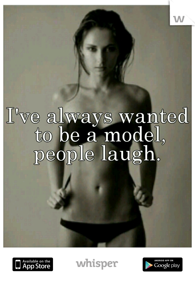 I've always wanted to be a model, people laugh.
