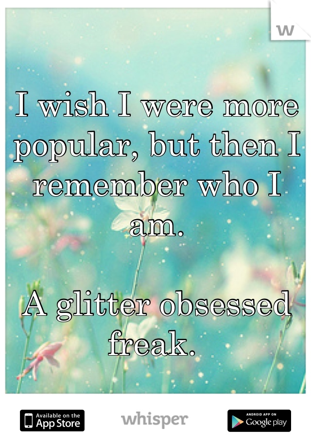 I wish I were more popular, but then I remember who I am.   A glitter obsessed freak.