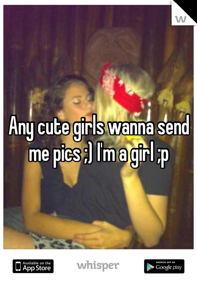 Any cute girls wanna send me pics ;) I'm a girl ;p