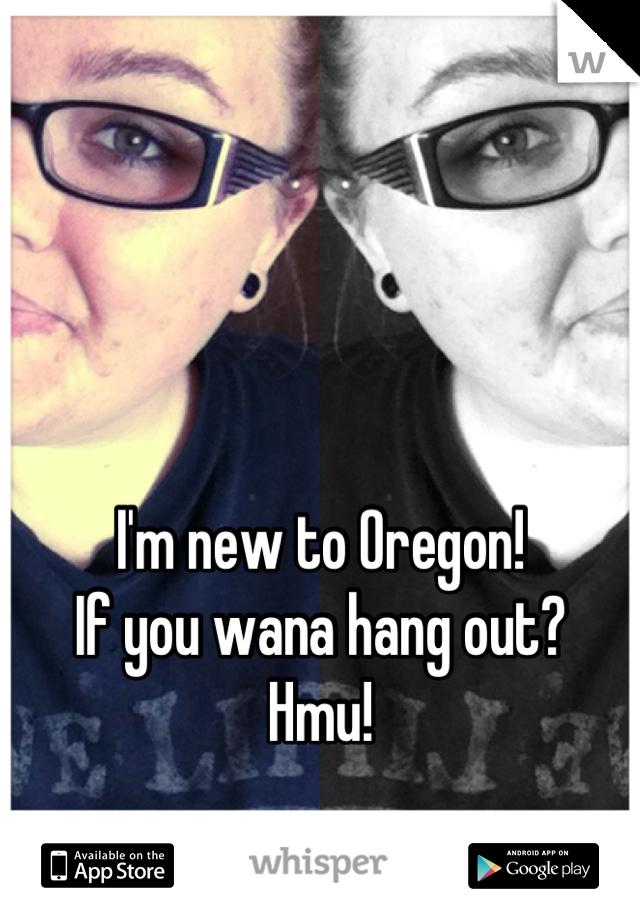 I'm new to Oregon! If you wana hang out? Hmu!