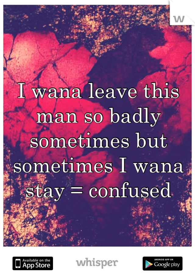 I wana leave this man so badly sometimes but sometimes I wana stay = confused