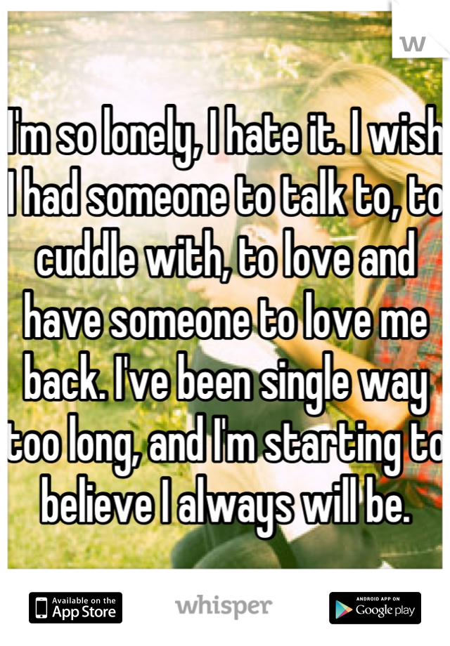 I'm so lonely, I hate it. I wish I had someone to talk to, to cuddle with, to love and have someone to love me back. I've been single way too long, and I'm starting to believe I always will be.