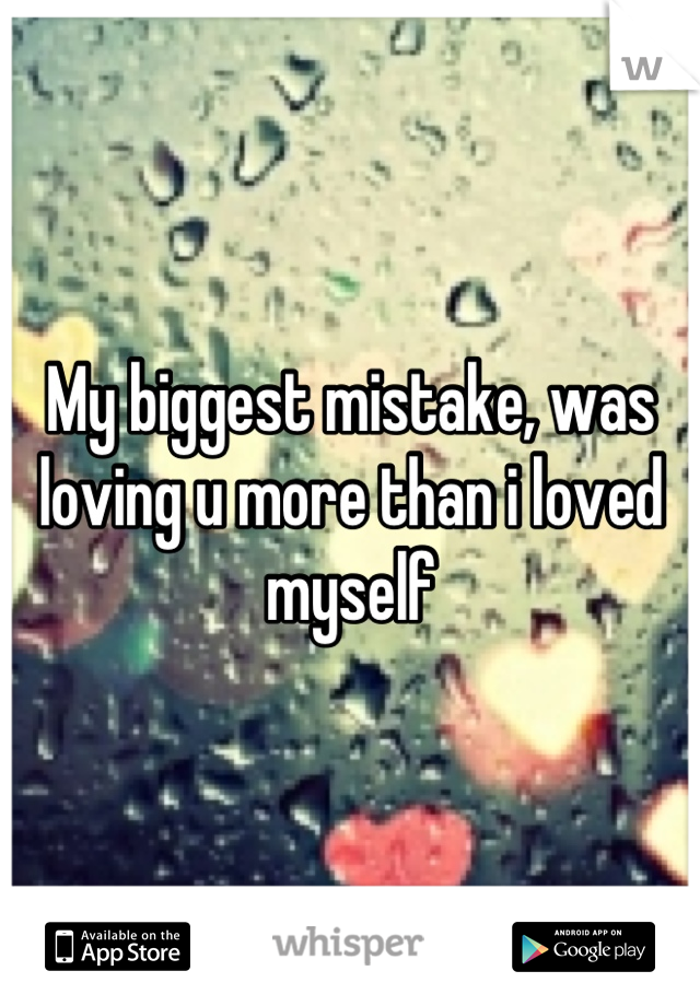 My biggest mistake, was loving u more than i loved myself