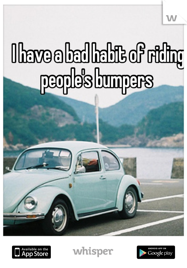 I have a bad habit of riding people's bumpers