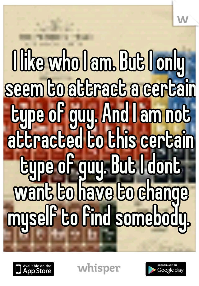 I like who I am. But I only seem to attract a certain type of guy. And I am not attracted to this certain type of guy. But I dont want to have to change myself to find somebody.