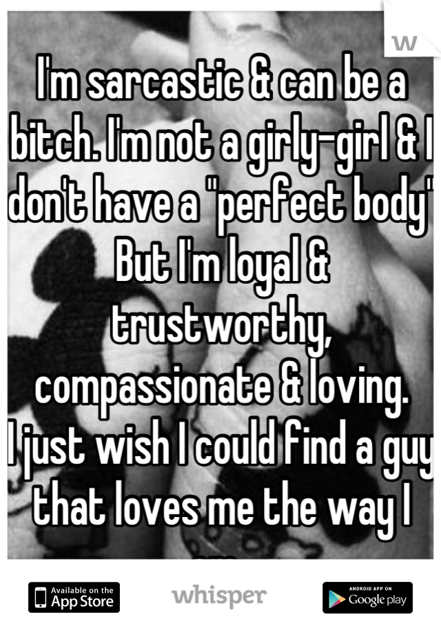 """I'm sarcastic & can be a bitch. I'm not a girly-girl & I don't have a """"perfect body""""  But I'm loyal & trustworthy, compassionate & loving.  I just wish I could find a guy that loves me the way I am."""