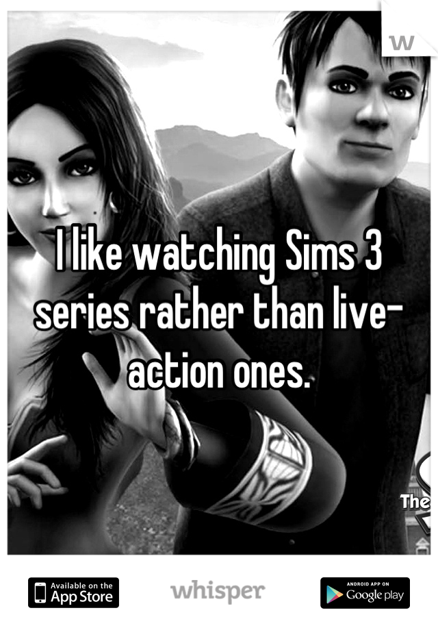 I like watching Sims 3 series rather than live-action ones.