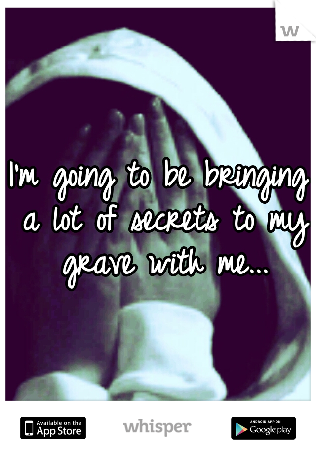I'm going to be bringing a lot of secrets to my grave with me...