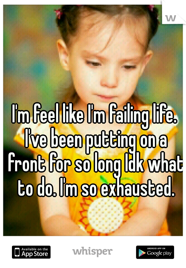 I'm feel like I'm failing life. I've been putting on a front for so long Idk what to do. I'm so exhausted.