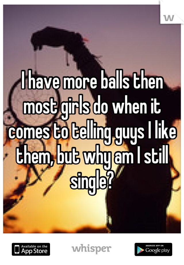 I have more balls then most girls do when it comes to telling guys I like them, but why am I still single?
