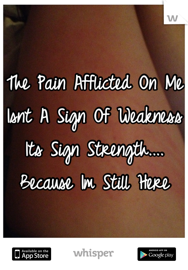 The Pain Afflicted On Me Isnt A Sign Of Weakness Its Sign Strength.... Because Im Still Here