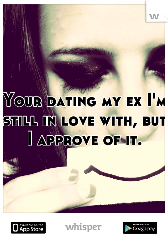 Your dating my ex I'm still in love with, but I approve of it.