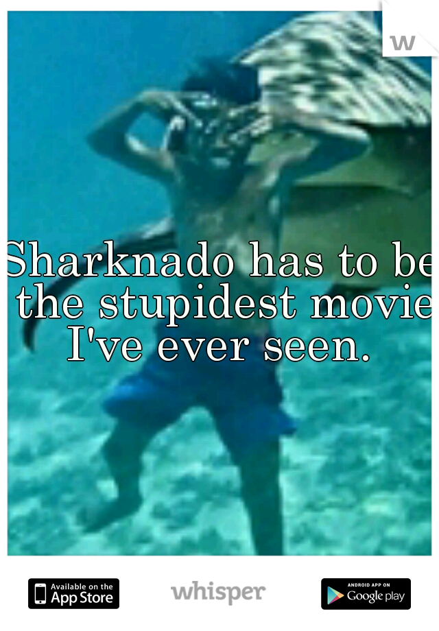 Sharknado has to be the stupidest movie I've ever seen.