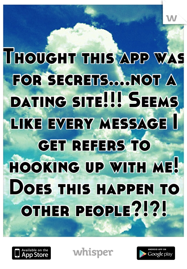 Thought this app was for secrets....not a dating site!!! Seems like every message I get refers to hooking up with me! Does this happen to other people?!?!