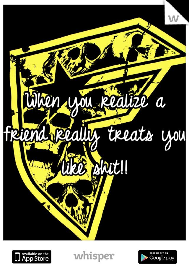 When you realize a friend really treats you like shit!!