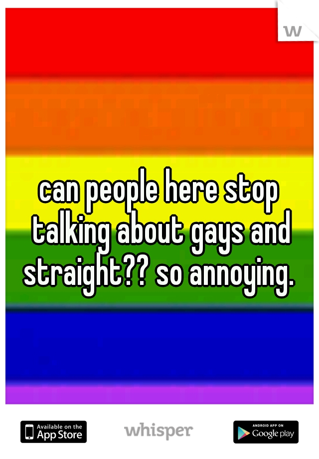 can people here stop talking about gays and straight?? so annoying.