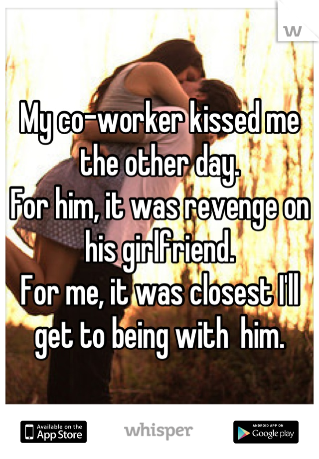 My co-worker kissed me the other day.  For him, it was revenge on his girlfriend. For me, it was closest I'll get to being with  him.