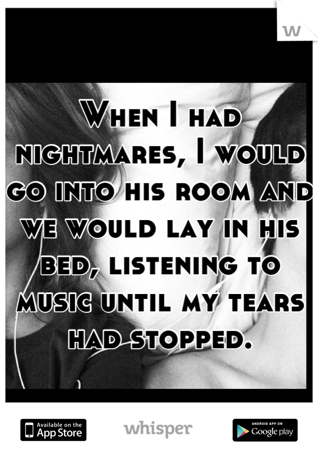 When I had nightmares, I would go into his room and we would lay in his bed, listening to music until my tears had stopped.