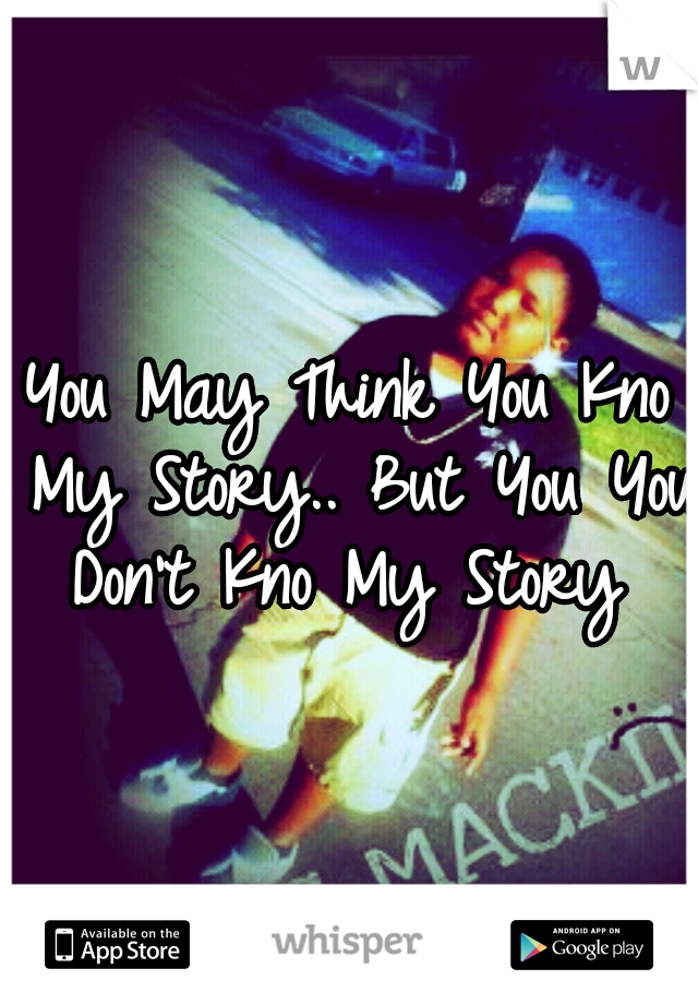 You May Think You Kno My Story.. But You You Don't Kno My Story