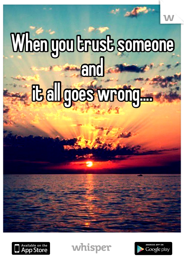 When you trust someone and it all goes wrong....