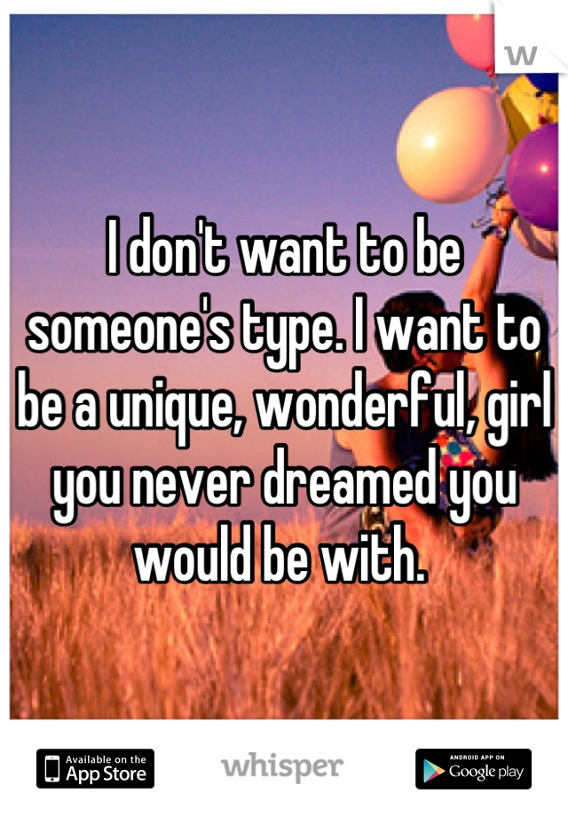 I don't want to be someone's type. I want to be a unique, wonderful, girl you never dreamed you would be with.