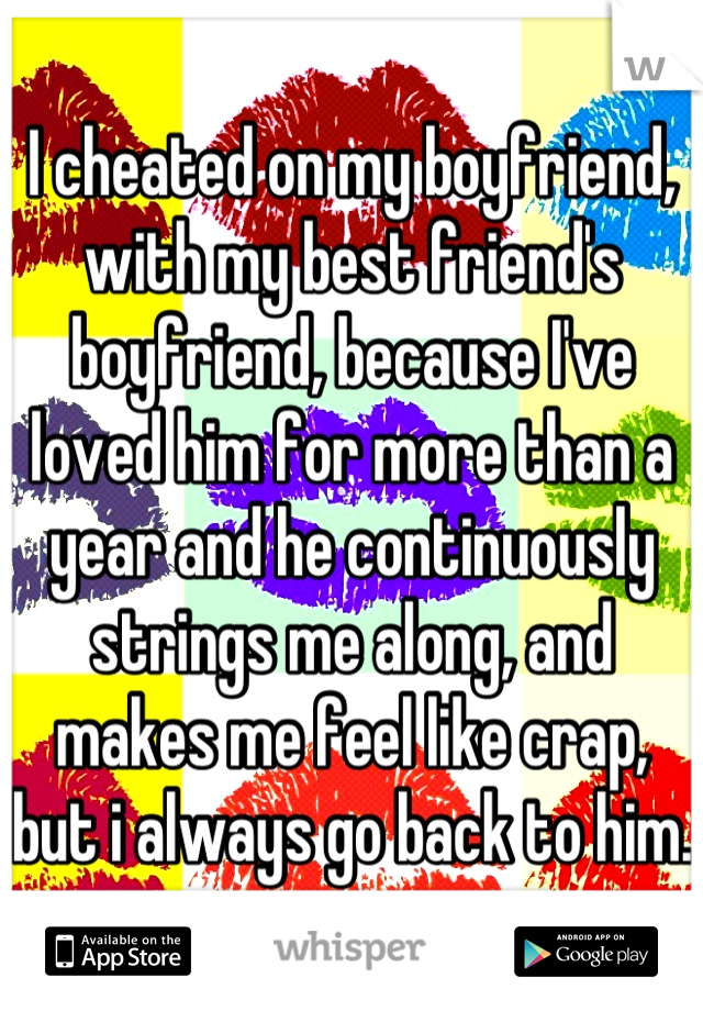 I cheated on my boyfriend, with my best friend's boyfriend, because I've loved him for more than a year and he continuously strings me along, and makes me feel like crap, but i always go back to him.