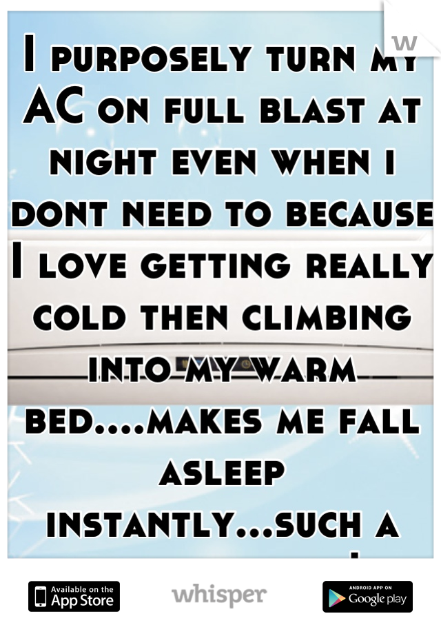 I purposely turn my AC on full blast at night even when i dont need to because I love getting really cold then climbing into my warm bed....makes me fall asleep instantly...such a good feeling!