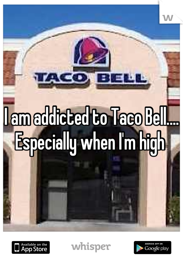 I am addicted to Taco Bell.... Especially when I'm high