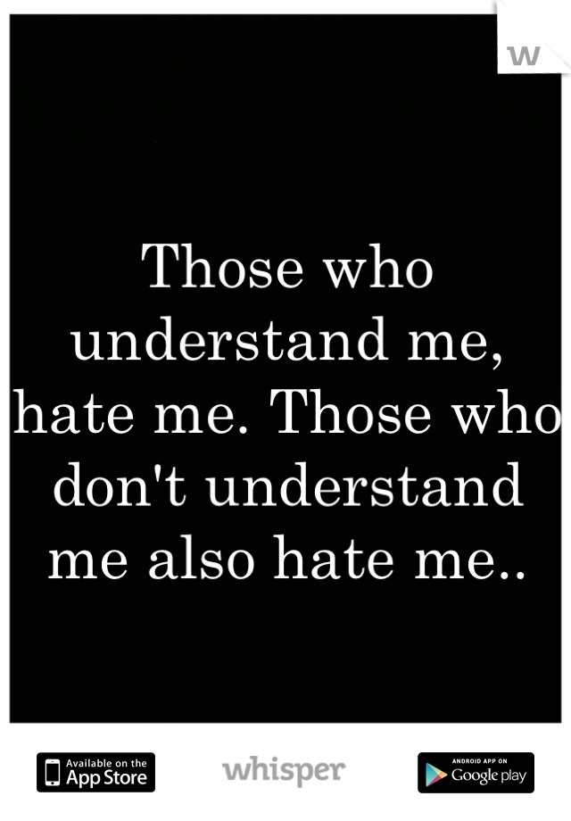 Those who understand me, hate me. Those who don't understand me also hate me..
