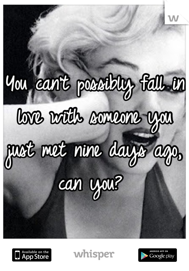 You can't possibly fall in love with someone you just met nine days ago, can you?