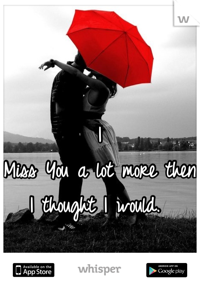 I Miss You a lot more then I thought I would.