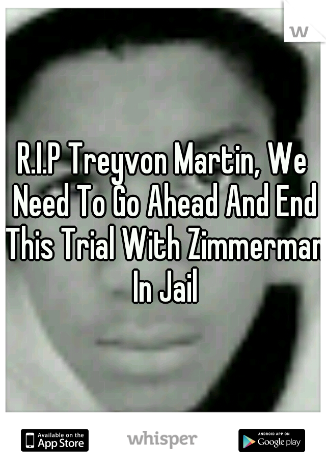 R.I.P Treyvon Martin, We Need To Go Ahead And End This Trial With Zimmerman In Jail