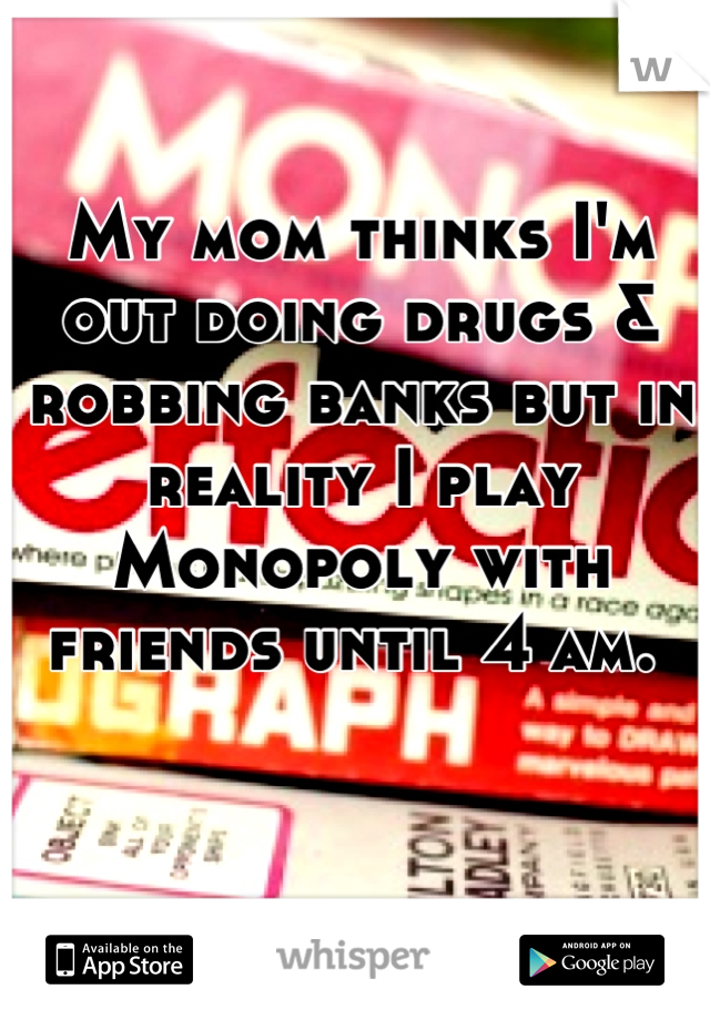 My mom thinks I'm out doing drugs & robbing banks but in reality I play Monopoly with friends until 4 am.