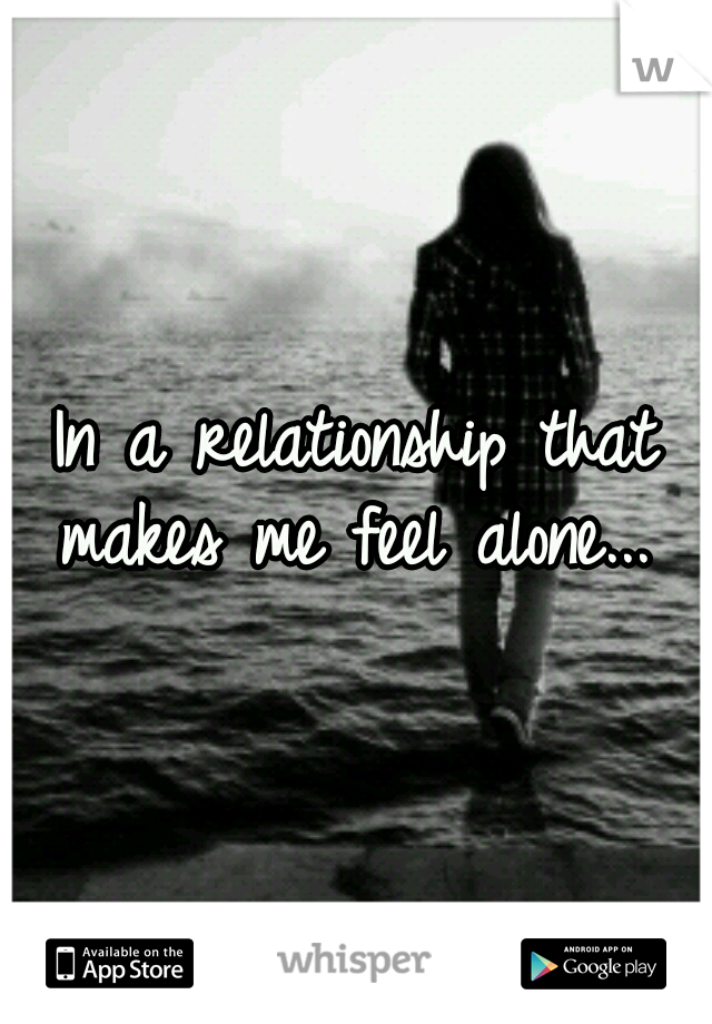 In a relationship that makes me feel alone...