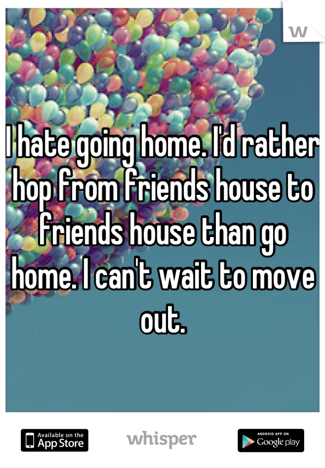 I hate going home. I'd rather hop from friends house to friends house than go home. I can't wait to move out.