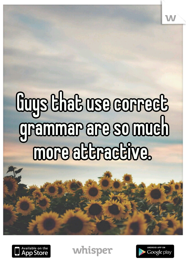 Guys that use correct grammar are so much more attractive.